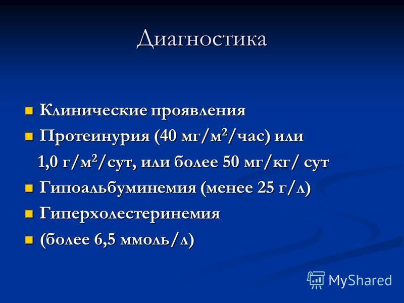 Диагностика Клинические проявления Клинические проявления Протеинурия (40 мг/м 2 /час) или Протеинурия (40 мг/м 2 /час) или 1,0 г/м 2 /сут, или более 50 мг/кг/ сут 1,0 г/м 2 /сут, или более 50 мг/кг/ сут Гипоальбуминемия (менее 25 г/л) Гипоальбуминем