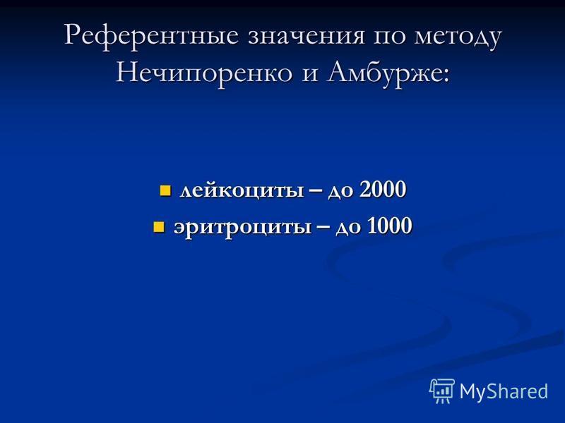 Референтные значения по методу Нечипоренко и Амбурже: лейкоциты – до 2000 лейкоциты – до 2000 эритроциты – до 1000 эритроциты – до 1000