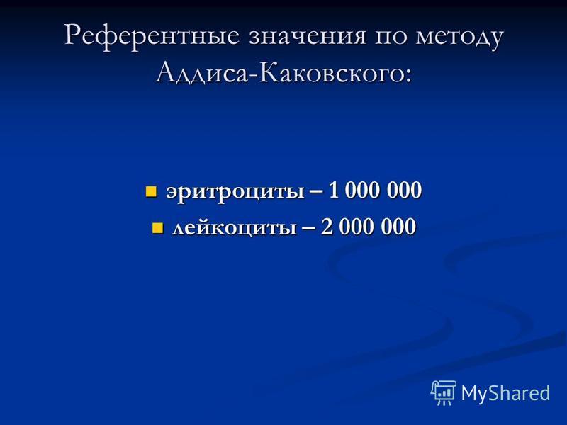 Референтные значения по методу Аддиса-Каковского: эритроциты – 1 000 000 эритроциты – 1 000 000 лейкоциты – 2 000 000 лейкоциты – 2 000 000
