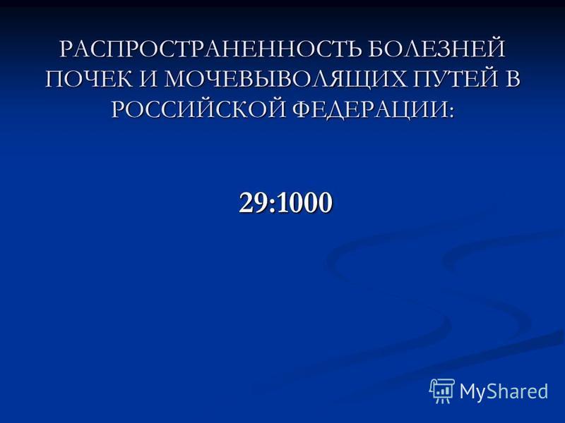 РАСПРОСТРАНЕННОСТЬ БОЛЕЗНЕЙ ПОЧЕК И МОЧЕВЫВОЛЯЩИХ ПУТЕЙ В РОССИЙСКОЙ ФЕДЕРАЦИИ: 29:1000 29:1000