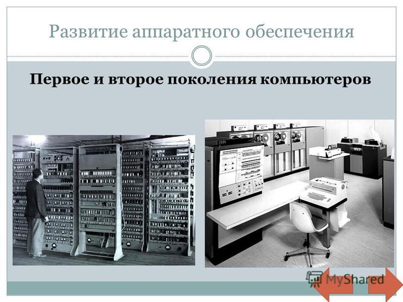 Развитие аппаратного обеспечения Первое и второе поколения компьютеров
