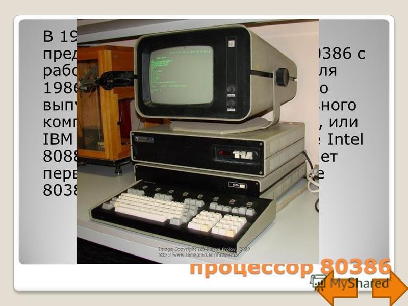 процессор 80386 В 1985 году корпорация Intel представила новый процессор 80386 с рабочей частотой 12 МГц. 3 апреля 1986 корпорация IBM объявляет о выпуске первой модели портативного компьютера (лэптопа): IBM 5140, или IBM PC Convertible на процессоре