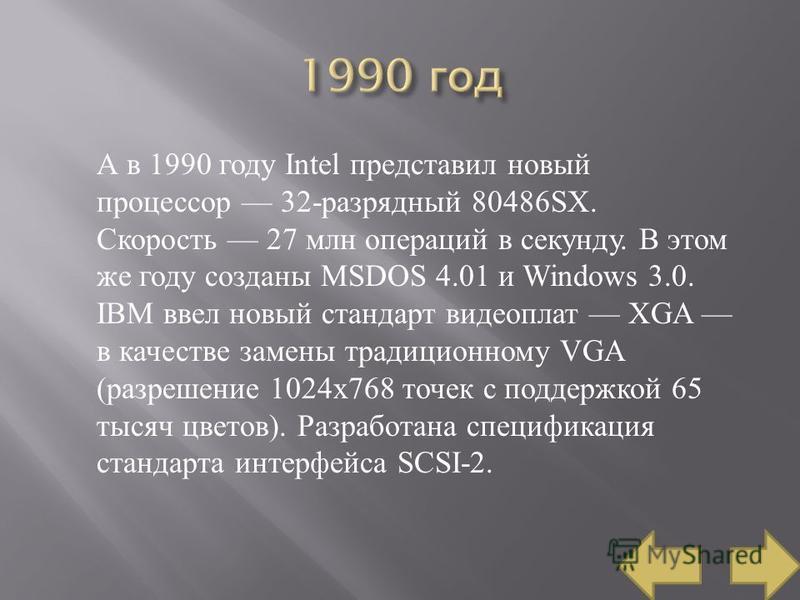 А в 1990 году Intel представил новый процессор 32- разрядный 80486SX. Скорость 27 млн операций в секунду. В этом же году созданы MSDOS 4.01 и Windows 3.0. IBM ввел новый стандарт видеоплат XGA в качестве замены традиционному VGA ( разрешение 1024x768