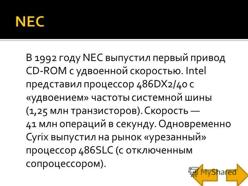 В 1992 году NEC выпустил первый привод CD-ROM с удвоенной скоростью. Intel представил процессор 486DX2/40 с «удвоением» частоты системной шины (1,25 млн транзисторов). Скорость 41 млн операций в секунду. Одновременно Cyrix выпустил на рынок «урезанны