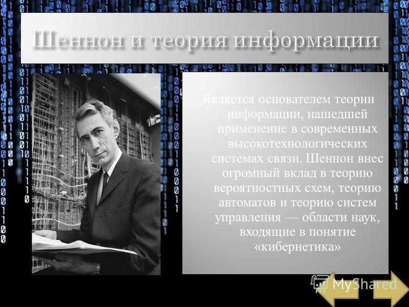 Является основателем теории информации, нашедшей применение в современных высокотехнологических системах связи. Шеннон внес огромный вклад в теорию вероятностных схем, теорию автоматов и теорию систем управления области наук, входящие в понятие «кибе
