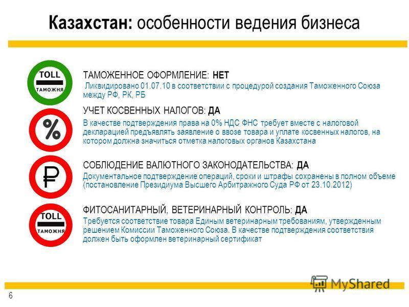 Казахстан: особенности ведения бизнеса ФИТОСАНИТАРНЫЙ, ВЕТЕРИНАРНЫЙ КОНТРОЛЬ: ДА ТАМОЖЕННОЕ ОФОРМЛЕНИЕ: НЕТ УЧЕТ КОСВЕННЫХ НАЛОГОВ: ДА Ликвидировано 01.07.10 в соответствии с процедурой создания Таможенного Союза между РФ, РК, РБ В качестве подтвержд