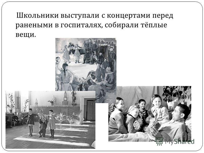 Школьники выступали с концертами перед ранеными в госпиталях, собирали тёплые вещи.