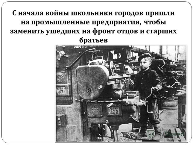 С начала войны школьники городов пришли на промышленные предприятия, чтобы заменить ушедших на фронт отцов и старших братьев