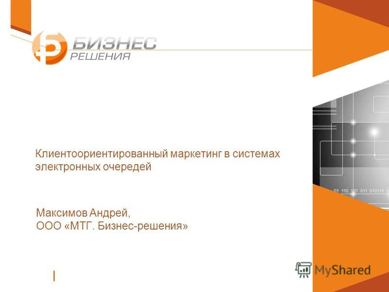 Клиентоориентированный маркетинг в системах электронных очередей Максимов Андрей, ООО «МТГ. Бизнес-решения»