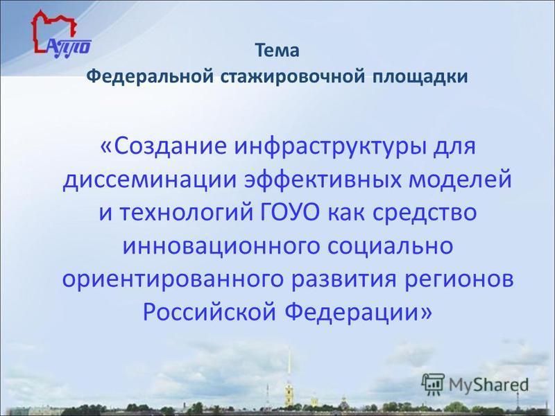 Тема Федеральной стажировочной площадки «Создание инфраструктуры для диссеминации эффективных моделей и технологий ГОУО как средство инновационного социально ориентированного развития регионов Российской Федерации»