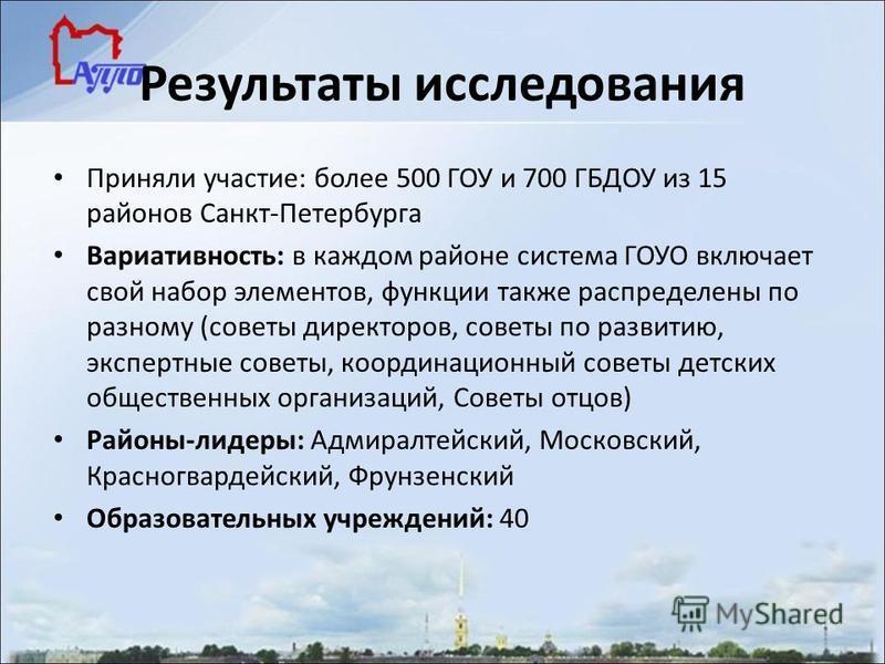 Результаты исследования Приняли участие: более 500 ГОУ и 700 ГБДОУ из 15 районов Санкт-Петербурга Вариативность: в каждом районе система ГОУО включает свой набор элементов, функции также распределены по разному (советы директоров, советы по развитию,