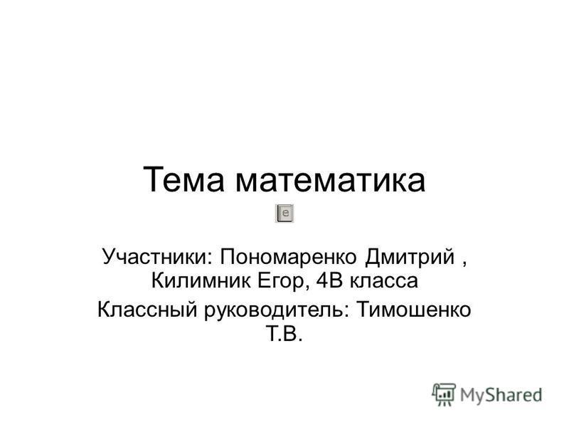 Тема математика Участники: Пономаренко Дмитрий, Килимник Егор, 4В класса Классный руководитель: Тимошенко Т.В.