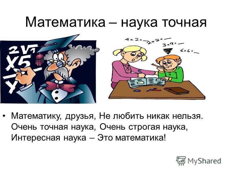 Математика – наука точная Математику, друзья, Не любить никак нельзя. Очень точная наука, Очень строгая наука, Интересная наука – Это математика!