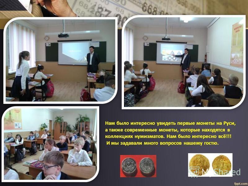 Нам было интересно увидеть первые монеты на Руси, а также современные монеты, которые находятся в коллекциях нумизматов. Нам было интересно всё!!! И мы задавали много вопросов нашему гостю.