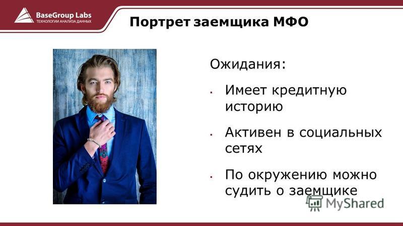 Ожидания: Имеет кредитную историю Активен в социальных сетях По окружению можно судить о заемщике Портрет заемщика МФО