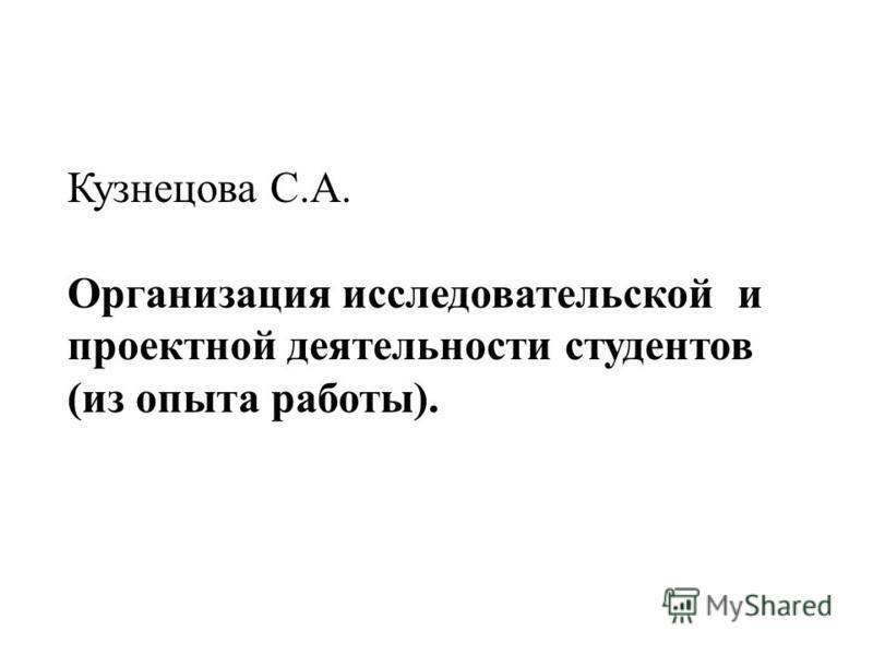 Кузнецова С.А. Организация исследовательской и проектной деятельности студентов (из опыта работы).