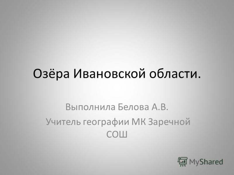Озёра Ивановской области. Выполнила Белова А.В. Учитель географии МК Заречной СОШ