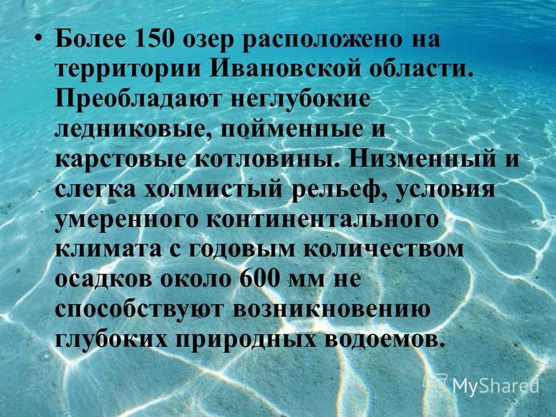 Более 150 озер расположено на территории Ивановской области. Преобладают неглубокие ледниковые, пойменные и карстовые котловины. Низменный и слегка холмистый рельеф, условия умеренного континентального климата с годовым количеством осадков около 600