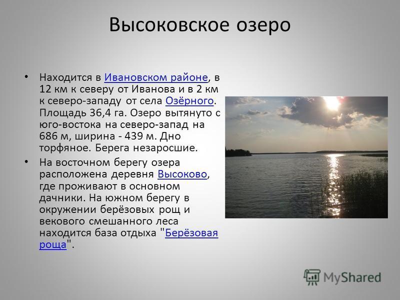 Высоковское озеро Находится в Ивановском районе, в 12 км к северу от Иванова и в 2 км к северо-западу от села Озёрного. Площадь 36,4 га. Озеро вытянуто с юго-востока на северо-запад на 686 м, ширина - 439 м. Дно торфяное. Берега не заросшие.Ивановско