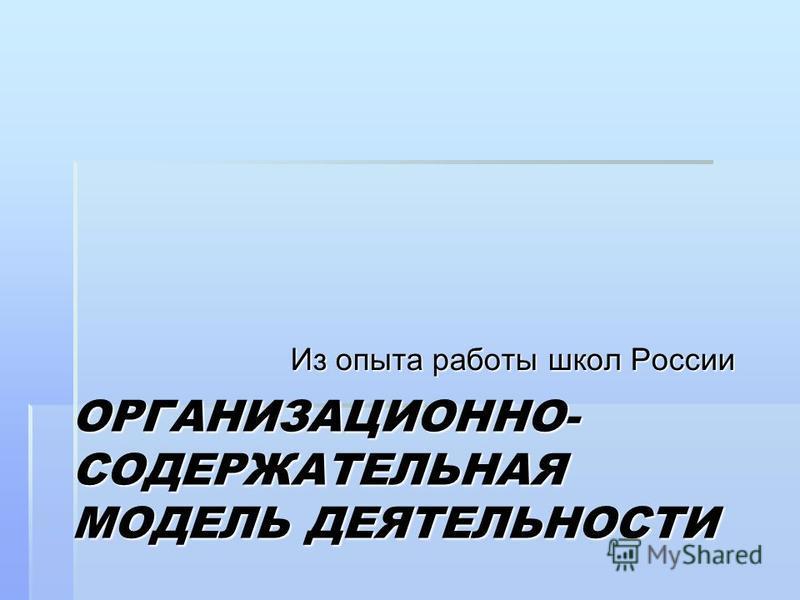 ОРГАНИЗАЦИОННО- СОДЕРЖАТЕЛЬНАЯ МОДЕЛЬ ДЕЯТЕЛЬНОСТИ Из опыта работы школ России