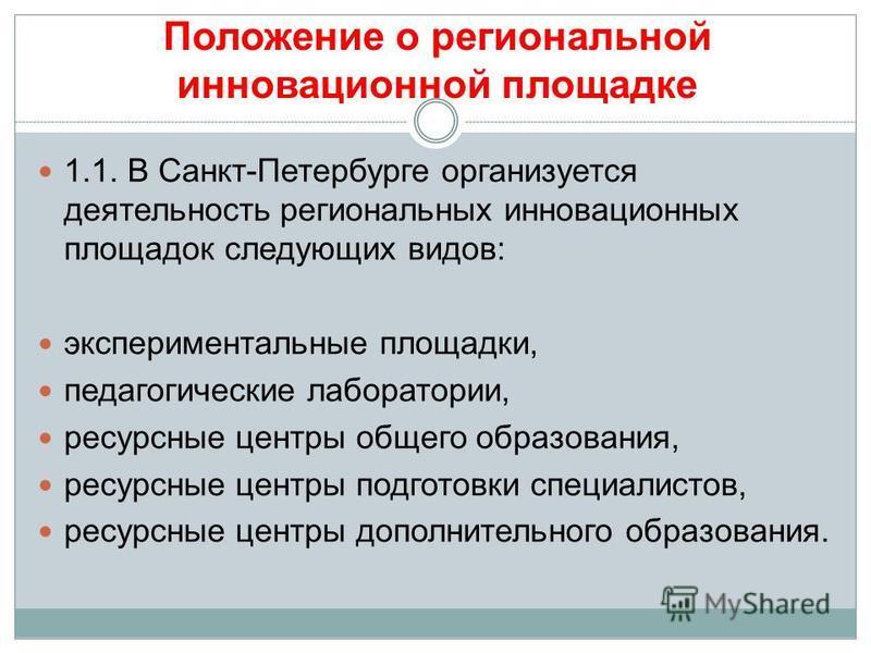 Положение о региональной инновационной площадке 1.1. В Санкт-Петербурге организуется деятельность региональных инновационных площадок следующих видов: экспериментальные площадки, педагогические лаборатории, ресурсные центры общего образования, ресурс
