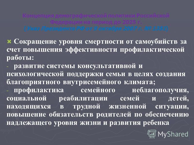 Концепция демографической политики Российской Федерации на период до 2025 г. (Указ Президента РФ от 9 октября 2007 г. 1351) Сокращение уровня смертности от самоубийств за счет повышения эффективности профилактической работы: - - развитие системы конс