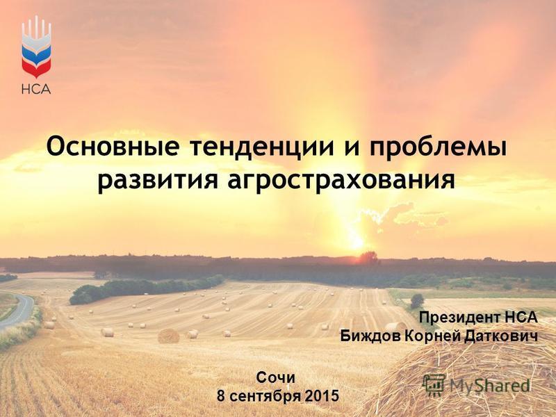 Основные тенденции и проблемы развития агрострахования Президент НСА Биждов Корней Даткович Сочи 8 сентября 2015 1