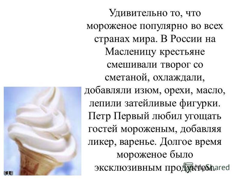 Удивительно то, что мороженое популярно во всех странах мира. В России на Масленицу крестьяне смешивали творог со сметаной, охлаждали, добавляли изюм, орехи, масло, лепили затейливые фигурки. Петр Первый любил угощать гостей мороженым, добавляя ликер