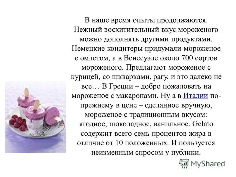 В наше время опыты продолжаются. Нежный восхитительный вкус мороженого можно дополнять другими продуктами. Немецкие кондитеры придумали мороженое с омлетом, а в Венесуэле около 700 сортов мороженого. Предлагают мороженое с курицей, со шкварками, рагу