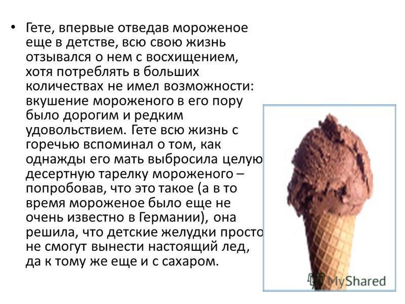 Гете, впервые отведав мороженое еще в детстве, всю свою жизнь отзывался о нем с восхищением, хотя потреблять в больших количествах не имел возможности: вкушение мороженого в его пору было дорогим и редким удовольствием. Гете всю жизнь с горечью вспом
