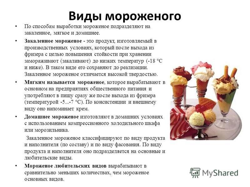 Виды мороженого По способам выработки мороженое подразделяют на закаленное, мягкое и домашнее. Закаленное мороженое - это продукт, изготовляемый в производственных условиях, который после выхода из фризера с целью повышения стойкости при хранении зам