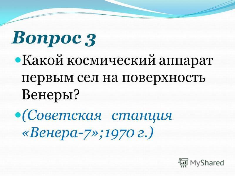 Вопрос 3 Какой космический аппарат первым сел на поверхность Венеры? (Советская станция «Венера-7»;1970 г.)