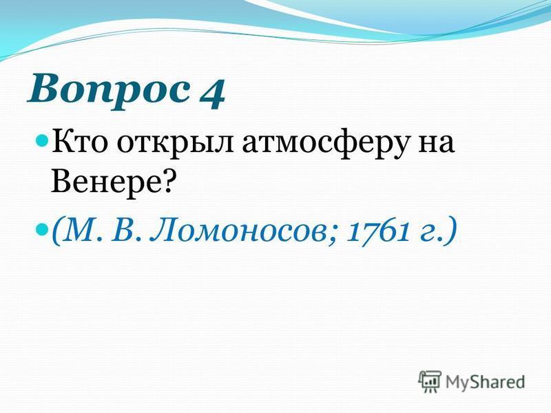 Вопрос 4 Кто открыл атмосферу на Венере? (М. В. Ломоносов; 1761 г.)
