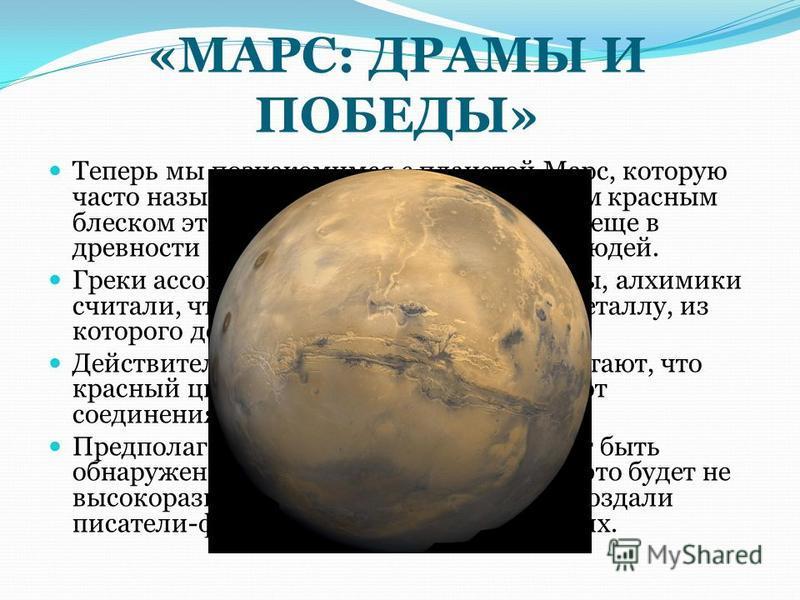 «МАРС: ДРАМЫ И ПОБЕДЫ» Теперь мы познакомимся с планетой Марс, которую часто называют Красной планетой. Своим красным блеском эта планета Солнечной системы еще в древности привлекала к себе внимание людей. Греки ассоциировали Марс с богом войны, алхи