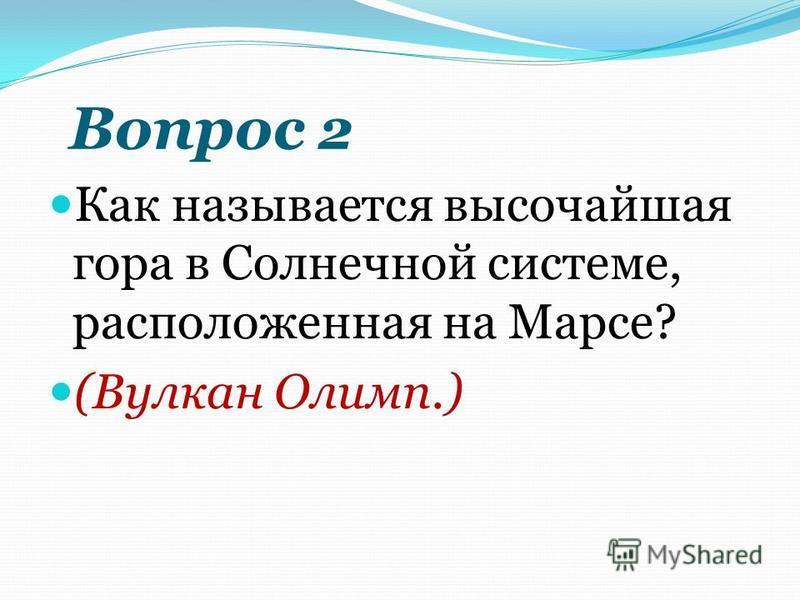 Вопрос 2 Как называется высочайшая гора в Солнечной системе, расположенная на Марсе? (Вулкан Олимп.)