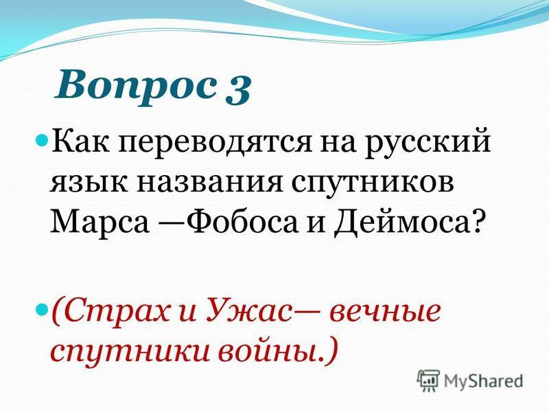 Вопрос 3 Как переводятся на русский язык названия спутников Марса Фобоса и Деймоса? (Страх и Ужас вечные спутники войны.)