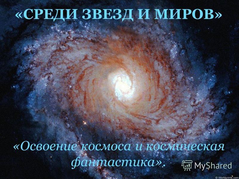 «СРЕДИ ЗВЕЗД И МИРОВ» «Освоение космоса и космическая фантастика».