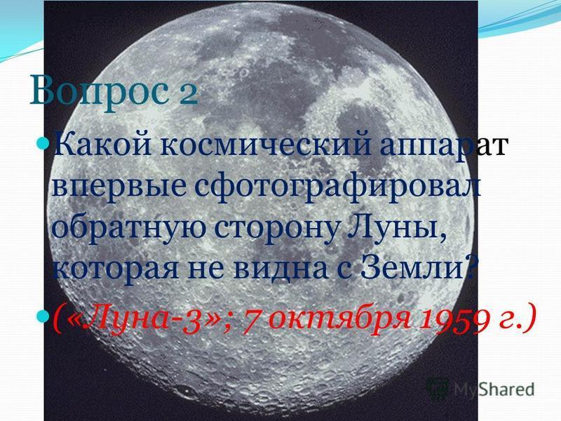 Вопрос 2 Какой космический аппарат впервые сфотографировал обратную сторону Луны, которая не видна с Земли? («Луна-3»; 7 октября 1959 г.)
