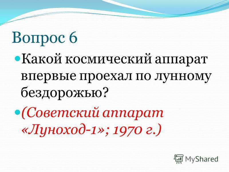 Вопрос 6 Какой космический аппарат впервые проехал по лунному бездорожью? (Советский аппарат «Луноход-1»; 1970 г.)