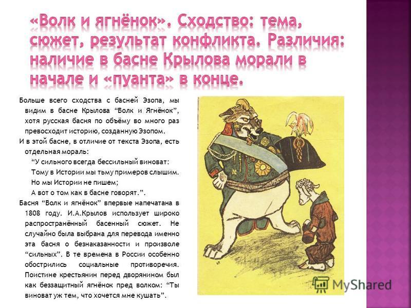 Больше всего сходства с басней Эзопа, мы видим в басне Крылова Волк и Ягнёнок, хотя русская басня по объёму во много раз превосходит историю, созданную Эзопом. И в этой басне, в отличие от текста Эзопа, есть отдельная мораль: У сильного всегда бессил