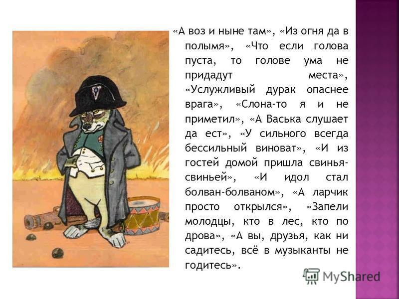 «А воз и ныне там», «Из огня да в полымя», «Что если голова пуста, то голове ума не придадут места», «Услужливый дурак опаснее врага», «Слона-то я и не приметил», «А Васька слушает да ест», «У сильного всегда бессильный виноват», «И из гостей домой п