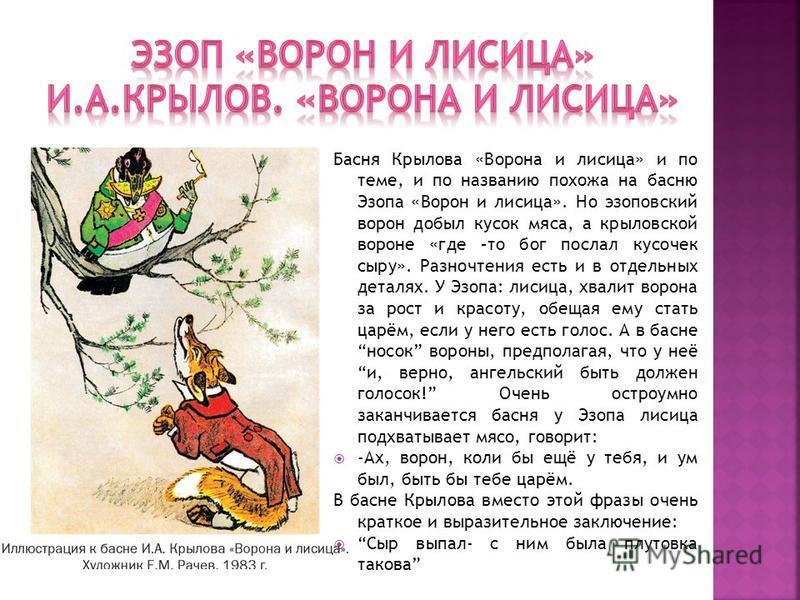 Басня Крылова «Ворона и лисица» и по теме, и по названию похожа на басню Эзопа «Ворон и лисица». Но эзоповский ворон добыл кусок мяса, а крыловской вороне «где –то бог послал кусочек сыру». Разночтения есть и в отдельных деталях. У Эзопа: лисица, хва