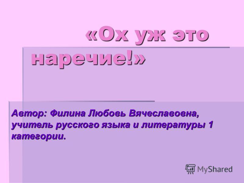 «Ох уж это наречие!» «Ох уж это наречие!» Автор: Филина Любовь Вячеславовна, учитель русского языка и литературы 1 категории.