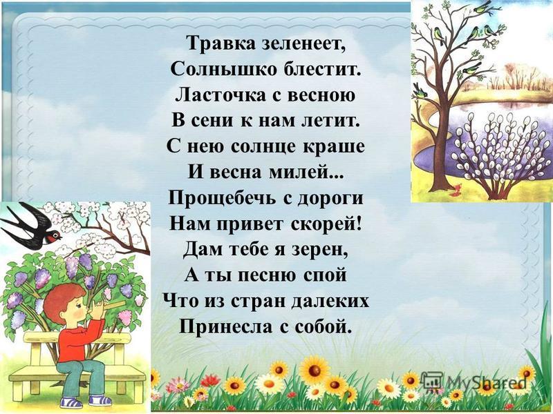 Травка зеленеет, Солнышко блестит. Ласточка с весною В сени к нам летит. С нею солнце краше И весна милей... Прощебечь с дороги Нам привет скорей! Дам тебе я зерен, А ты песню спой Что из стран далеких Принесла с собой.
