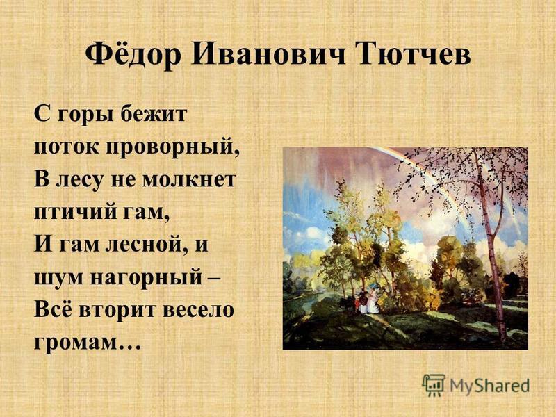 Фёдор Иванович Тютчев С горы бежит поток проворный, В лесу не молкнет птичий гам, И гам лесной, и шум нагорный – Всё вторит весело громам…