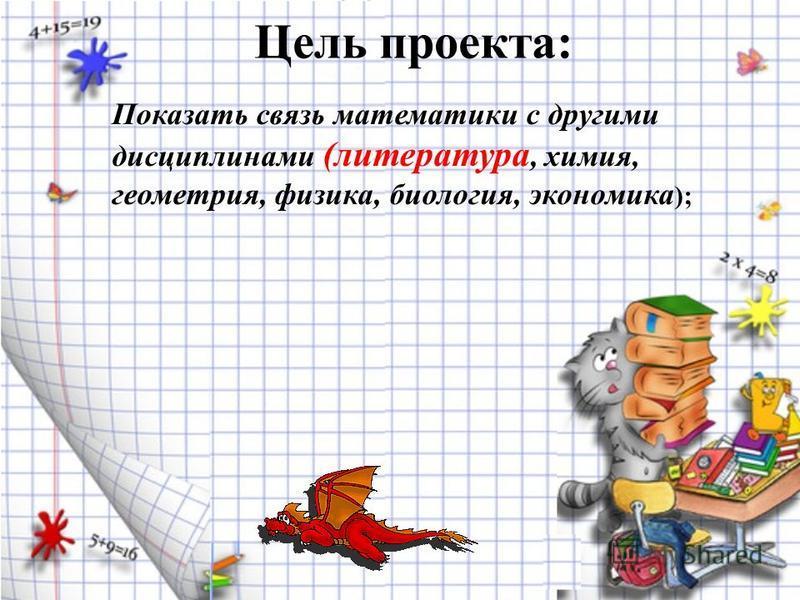 Цель проекта: Показать связь математики с другими дисциплинами (литература, химия, геометрия, физика, биология, экономика );