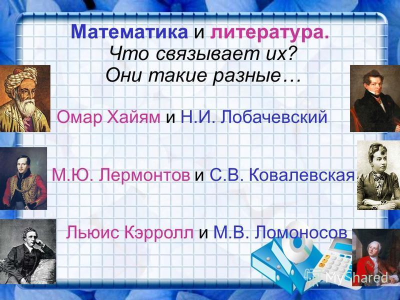Математика и литература. Что связывает их? Они такие разные… Омар Хайям и Н.И. Лобачевский М.Ю. Лермонтов и С.В. Ковалевская Льюис Кэрролл и М.В. Ломоносов