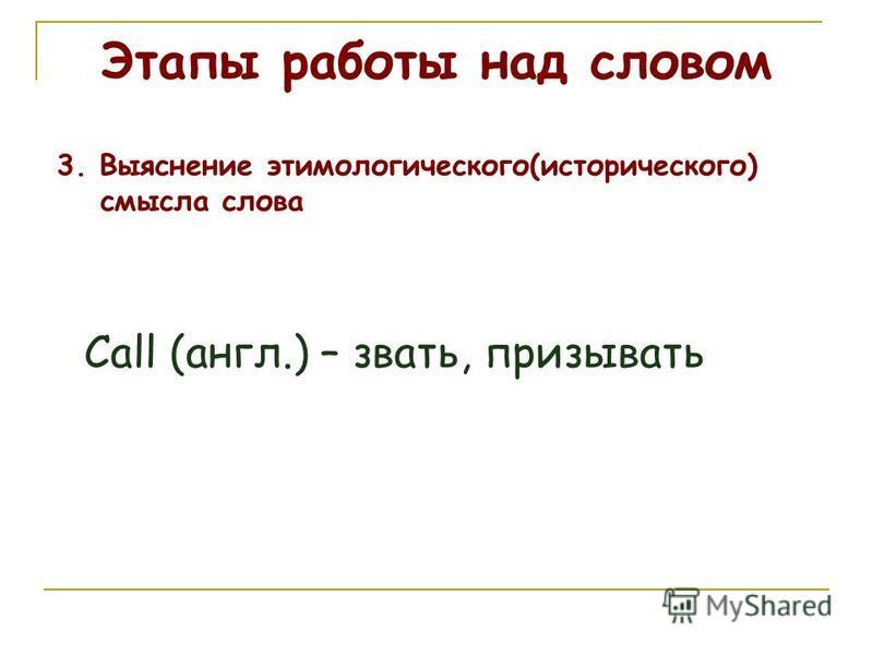 Этапы работы над словом 3. Выяснение этимологического(исторического) смысла слова Call (англ.) – звать, призывать