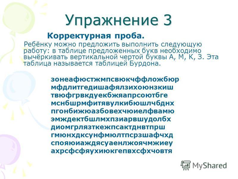 Упражнение 3 Корректурная проба. Ребёнку можно предложить выполнить следующую работу: в таблице предложенных букв необходимо вычёркивать вертикальной чертой буквы А, М, К, З. Эта таблица называется таблицей Бурдона. зонеафюстжмпсвюкчффложбюр мфдлитге