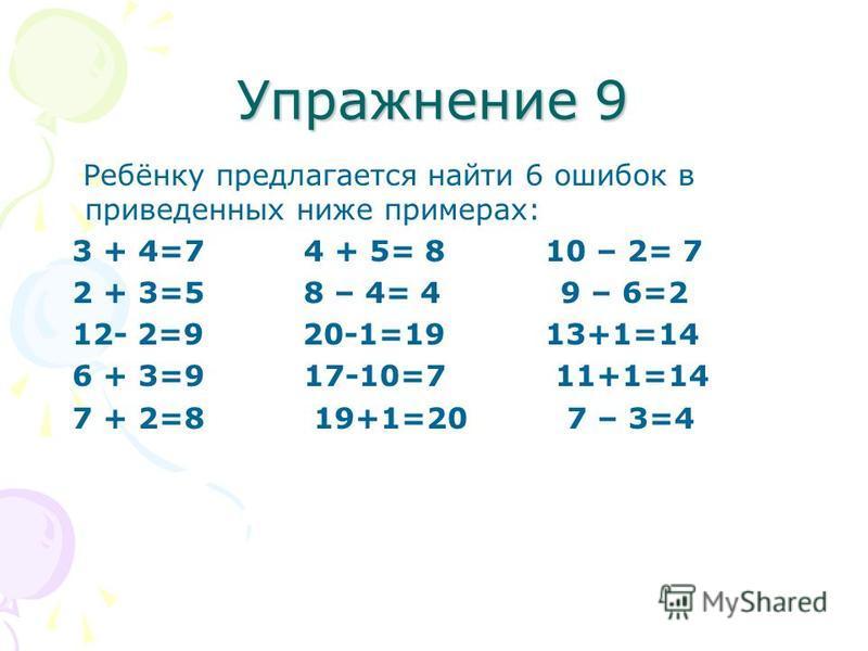 Упражнение 9 Ребёнку предлагается найти 6 ошибок в приведенных ниже примерах: 3 + 4=7 4 + 5= 8 10 – 2= 7 2 + 3=5 8 – 4= 4 9 – 6=2 12- 2=9 20-1=19 13+1=14 6 + 3=9 17-10=7 11+1=14 7 + 2=8 19+1=20 7 – 3=4